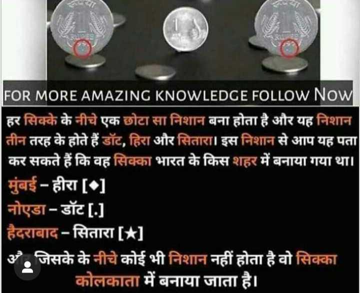 🤨 शेयरचैट अकलमंद नं.1 - FOR MORE AMAZING KNOWLEDGE FOLLOW Now हर सिक्के के नीचे एक छोटा सा निशान बना होता है और यह निशान तीन तरह के होते हैं डॉट , हिरा और सितारा । इस निशान से आप यह पता कर सकते हैं कि वह सिक्का भारत के किस शहर में बनाया गया था । | मुंबई - हीरा [ - ] नोएडा - डॉट [ . ] | हैदराबाद - सितारा [ * ] अ . जिसके के नीचे कोई भी निशान नहीं होता है वो सिक्का कोलकाता में बनाया जाता है । - ShareChat