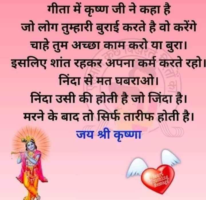 शेयरचैट टिप्स - गीता में कृष्ण जी ने कहा है जो लोग तुम्हारी बुराई करते है वो करेंगे चाहे तुम अच्छा काम करो या बुरा । इसलिए शांत रहकर अपना कर्म करते रहो । निंदा से मत घबराओ । निंदा उसी की होती है जो जिंदा है । मरने के बाद तो सिर्फ तारीफ होती है । जय श्री कृष्णा - ShareChat