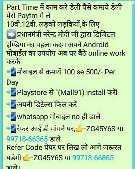 😋शेयरचैट सरप्राइज़ - Part Time में काम करे डेली पैसे कमाये डेली पैसे Paytm मे ले 10वी . 12वी . लड़को लड़कियों , के लिए प्रधानमंत्री नरेन्द्र मोदी जी द्वारा डिजिटल इण्डिया का पहला कदम अपने Android मोबाईल का उपयोग अब घर बैठे online work करके - मोबाइल से कमायें 100 se 500 / - Per Day - Playstore से ( Mall91 ) install करें । - अपनी डिटेल्स फिल करें - whatsapp मोबाइल no ही डालें - रेफ़र आईडी मांगने पर , - ZG45Y6S या 99718 - 66365 डाले Refer Code पेपर पर लिख लो आगे जरूरत पडेगी - ZG45Y6S या 99713 - 66865 डाले । - ShareChat