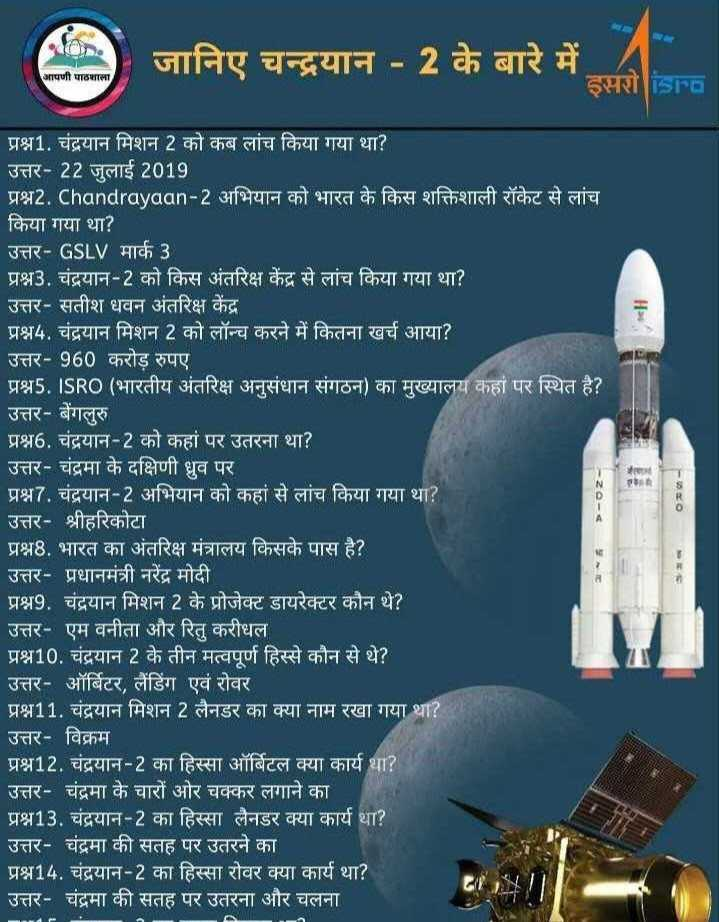 💡 शेयरचैट सामान्य ज्ञान - जानिए चन्द्रयान - 2 के बारे में - इसरो isra आपणी पाठशाला - 20 - 4 प्रश्न1 . चंद्रयान मिशन 2 को कब लांच किया गया था ? उत्तर - 22 जुलाई 2019 प्रश्न2 . Chandrayaan - 2 अभियान को भारत के किस शक्तिशाली रॉकेट से लांच किया गया था ? उत्तर - GSLV मार्क 3 प्रश्न3 . चंद्रयान - 2 को किस अंतरिक्ष केंद्र से लांच किया गया था ? उत्तर - सतीश धवन अंतरिक्ष केंद्र प्रश्न4 . चंद्रयान मिशन 2 को लॉन्च करने में कितना खर्च आया ? उत्तर - 960 करोड़ रुपए प्रश्न5 . ISRO ( भारतीय अंतरिक्ष अनुसंधान संगठन ) का मुख्यालय कहां पर स्थित है ? उत्तर - बेंगलुरु ' प्रश्न6 . चंद्रयान - 2 को कहां पर उतरना था ? उत्तर - चंद्रमा के दक्षिणी ध्रुव पर प्रश्न7 . चंद्रयान - 2 अभियान को कहां से लांच किया गया था ? उत्तर - श्रीहरिकोटा प्रश्न8 . भारत का अंतरिक्ष मंत्रालय किसके पास है ? उत्तर - प्रधानमंत्री नरेंद्र मोदी प्रश्न9 . चंद्रयान मिशन 2 के प्रोजेक्ट डायरेक्टर कौन थे ? उत्तर - एम वनीता और रितु करीधल प्रश्न10 . चंद्रयान 2 के तीन मत्वपूर्ण हिस्से कौन से थे ? उत्तर - ऑर्बिटर , लैंडिंग एवं रोवर प्रश्न11 . चंद्रयान मिशन 2 लैनडर का क्या नाम रखा गया था ? उत्तर - विक्रम प्रश्न12 . चंद्रयान - 2 का हिस्सा ऑर्बिटल क्या कार्य था ? | उत्तर - चंद्रमा के चारों ओर चक्कर लगाने का प्रश्न13 . चंद्रयान - 2 का हिस्सा लैनडर क्या कार्य था ? उत्तर - चंद्रमा की सतह पर उतरने का प्रश्न14 . चंद्रयान - 2 का हिस्सा रोवर क्या कार्य था ? उत्तर - चंद्रमा की सतह पर उतरना और चलना । - ShareChat