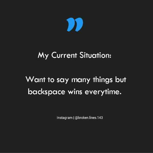 🖋 शेयरचैट Quotes - My Current Situation : Want to say many things but backspace wins everytime . Instagram @ broken lines . 143 - ShareChat