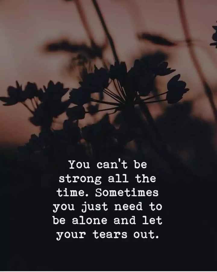 🖋 शेयरचैट Quotes - You can ' t be strong all the time . Sometimes you just need to be alone and let your tears out . - ShareChat