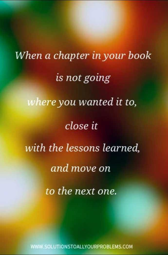 🖋 शेयरचैट Quotes - When a chapter in your book is not going where you wanted it to , close it with the lessons learned , and move on to the next one . WWW . SOLUTIONSTOALLYOURPROBLEMS . COM - ShareChat