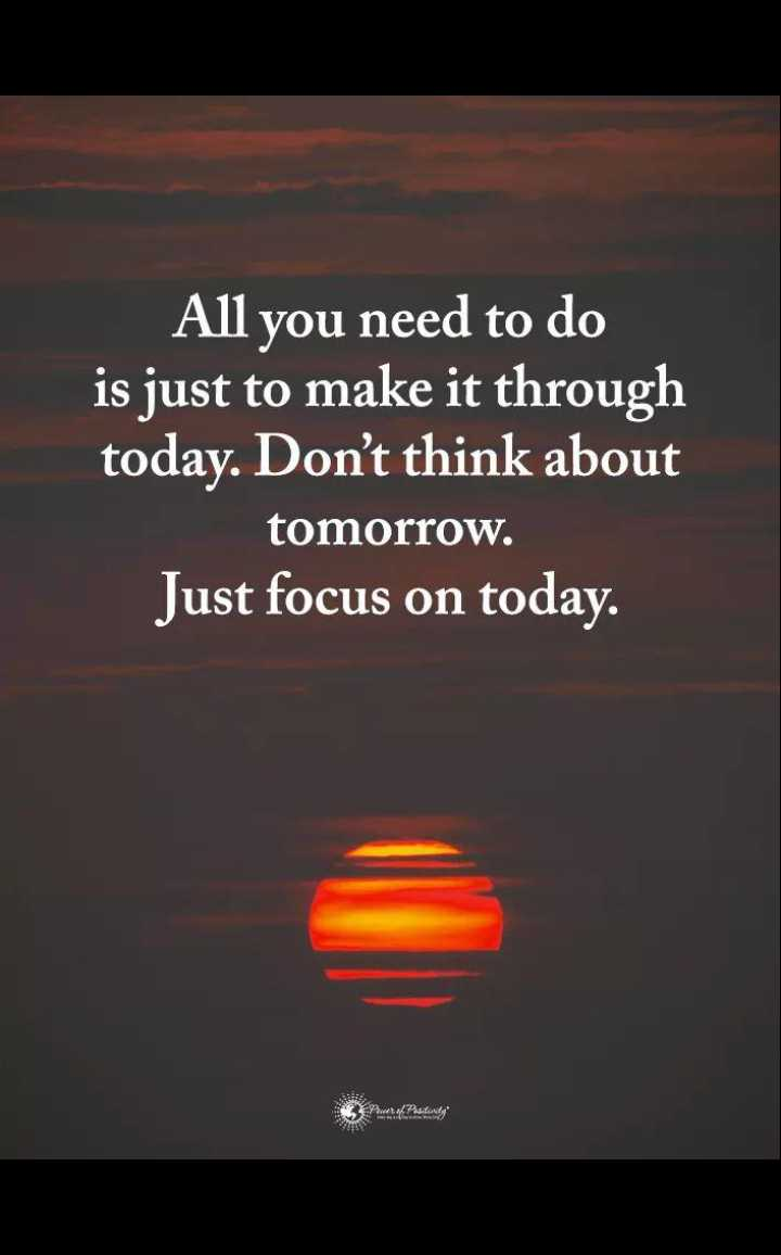 🖋 शेयरचैट Quotes - All you need to do is just to make it through today . Don ' t think about tomorrow . Just focus on today . P / sity - ShareChat