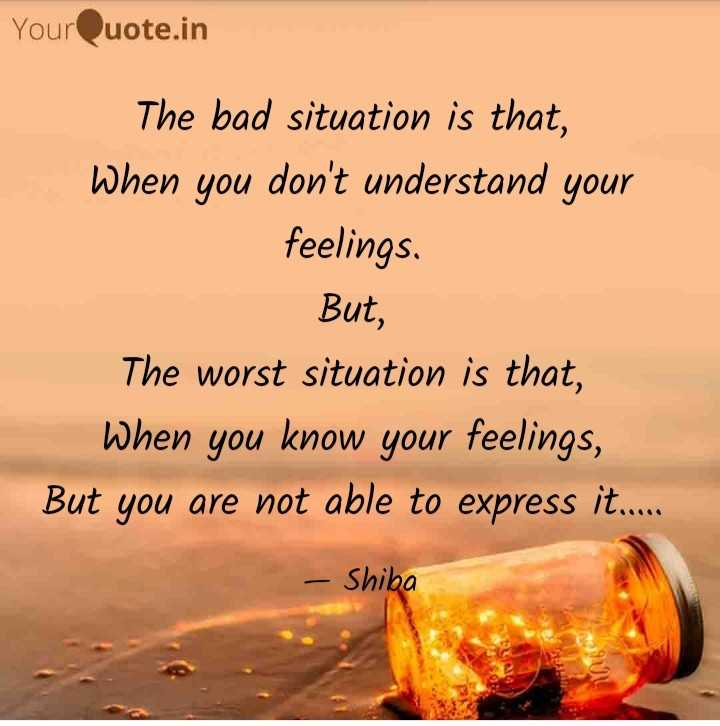 🖋 शेयरचैट Quotes - YourQuote . in The bad situation is that , When you don ' t understand your feelings . But , The worst situation is that , When you know your feelings , But you are not able to express it . . . . . - Shiba - ShareChat