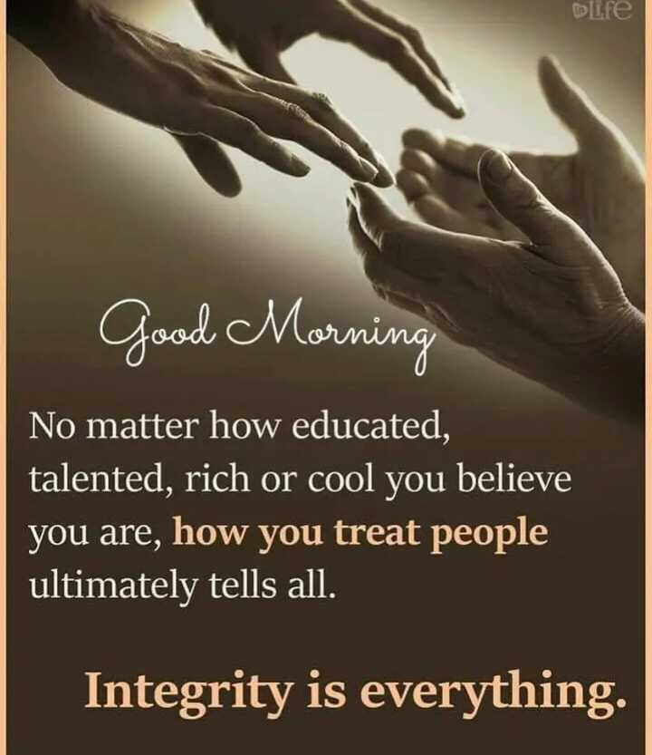 🖋 शेयरचैट Quotes - life Good Morning No matter how educated , talented , rich or cool you believe you are , how you treat people ultimately tells all . Integrity is everything . - ShareChat