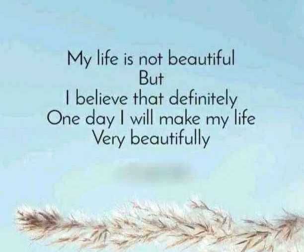 🖋 शेयरचैट Quotes - My life is not beautiful But I believe that definitely One day I will make my life Very beautifully - ShareChat
