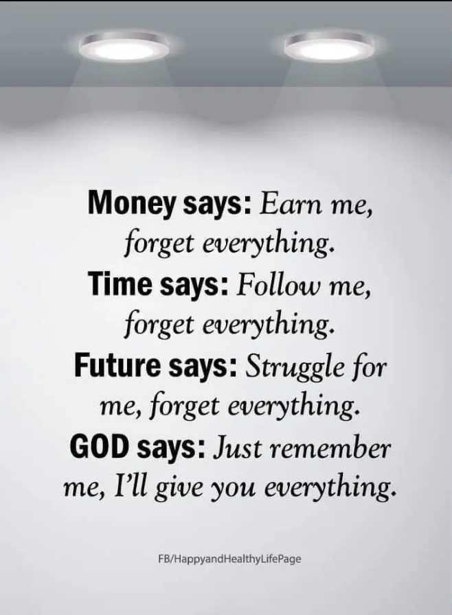 🖋 शेयरचैट Quotes - Money says : Earn me , forget everything . Time says : Follow me , forget everything . Future says : Struggle for me , forget everything . GOD says : Just remember me , I ' ll give you everything . FB / HappyandHealthy LifePage - ShareChat