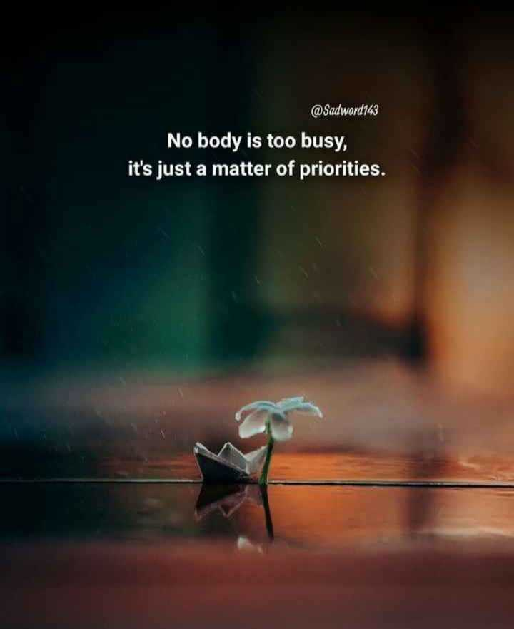 🖋 शेयरचैट Quotes - @ Sadword143 No body is too busy , it ' s just a matter of priorities . - ShareChat