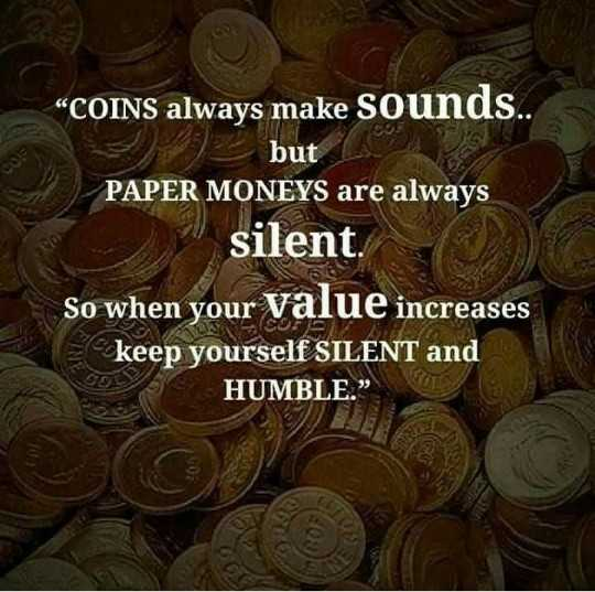 """🖋 शेयरचैट Quotes - GO """" COINS always make sounds . but PAPER MONEYS are always silent . So when your value increases keep yourself SILENT and HUMBLE . """" - ShareChat"""