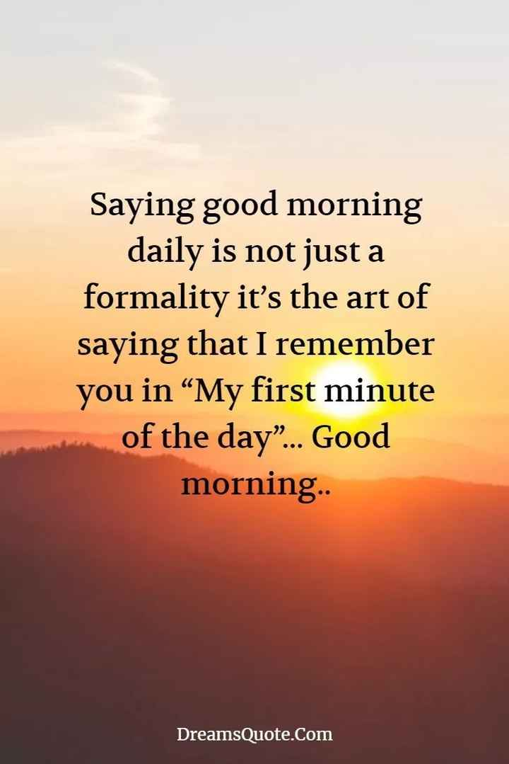 "🖋 शेयरचैट Quotes - Saying good morning daily is not just a formality it ' s the art of saying that I remember you in "" My first minute of the day "" . . . Good morning . . DreamsQuote . Com - ShareChat"