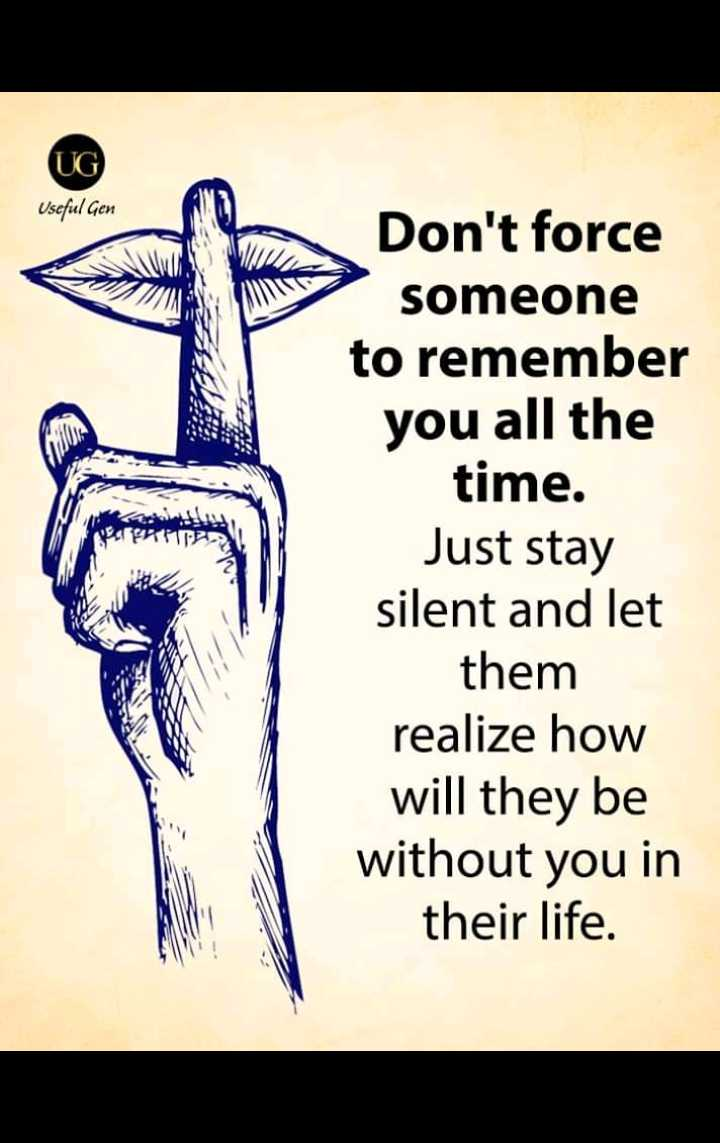 🖋 शेयरचैट Quotes - UG ) Useful Gen Don ' t force someone to remember you all the time . Just stay silent and let them realize how will they be without you in their life . - ShareChat