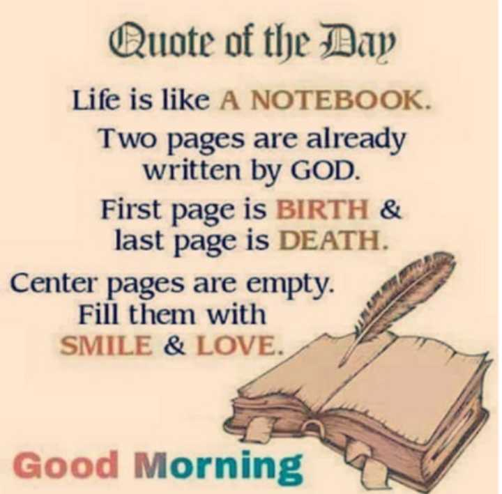 🖋 शेयरचैट Quotes - Quote of the Day Life is like A NOTEBOOK . Two pages are already written by GOD . First page is BIRTH & last page is DEATH . Center pages are empty . Fill them with SMILE & LOVE . Good Morning - ShareChat