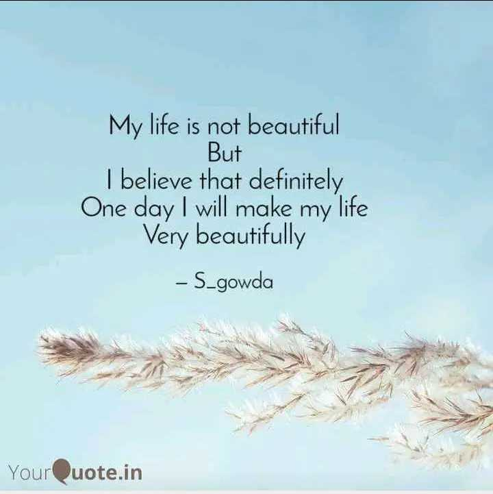 🖋 शेयरचैट Quotes - But My life is not beautiful I believe that definitely One day I will make my life Very beautifully - S _ gowda YourQuote . in - ShareChat