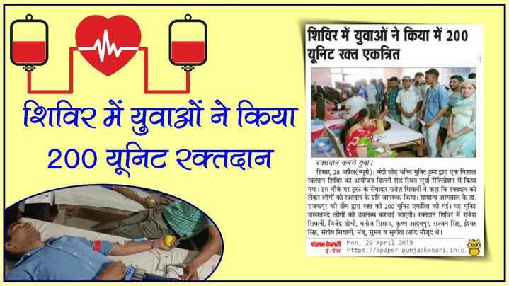 🖋 शेयरचैट Quotes - शिविर में युवाओं ने किया में 200 यूनिट रक्त एकत्रित शिविर में युवाओं ने किया 200 यूनिट रक्तदान रक्तदान करते युवा । हिसार , 28 अप्रैल ( ब्यूरो ) : बंदी छोड़ भक्ति मुक्ति ट्रस्ट द्वारा एक विशाल रक्तदान शिविर का आयोजन दिल्ली रोड स्थित सूर्या सैलिब्रेशन में किया गया । इस मौके पर ट्रस्ट के सेवादार राजेश सिवानी ने कहा कि रक्तदान को लेकर लोगों को रक्तदान के प्रति जागरूक किया । सामान्य अस्पताल के डा . राजकपूर की टीम द्वारा रक्त की 200 यूनिट एकत्रित की गई । यह यूनिट जरूरतमंद लोगों को उपलब्ध करवाई जाएगी । रक्तदान शिविर में राजेश सिवानी , विजेंद्र डोभी , मनोज सिसाय , कृष्ण आदमपुर , सज्जन सिंह , ईश्वर सिंह , संतोष सिवानी , मंजू , सुमन व सुनीता आदि मौजूद थे । पंजाब केटी Mon , 29 April 2019 OO ई - पेपर https : / / epaper . punjabkesari , in / c . - ShareChat