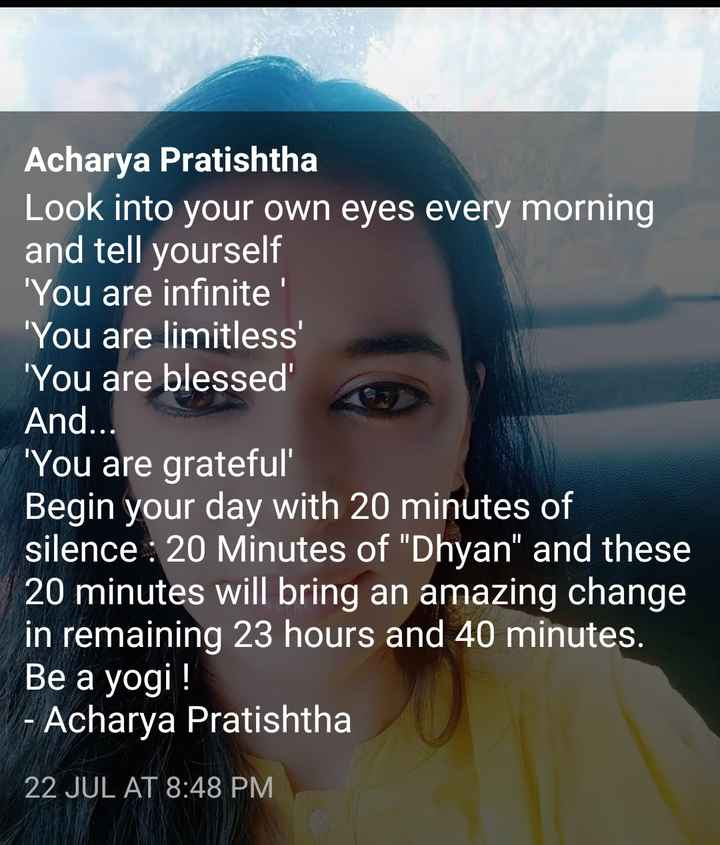 🖋 शेयरचैट Quotes - Acharya Pratishtha Look into your own eyes every morning and tell yourself You are infinite ' ' You are limitless ' ' You are blessed And . . . You are grateful Begin your day with 20 minutes of silence : 20 Minutes of Dhyan and these 20 minutes will bring an amazing change in remaining 23 hours and 40 minutes . Be a yogi ! - Acharya Pratishtha 22 JUL AT 8 : 48 PM - ShareChat