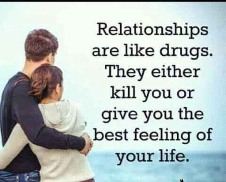 🎤 शेरो शायरी - Relationships are like drugs . They either kill you or give you the best feeling of your life . - ShareChat