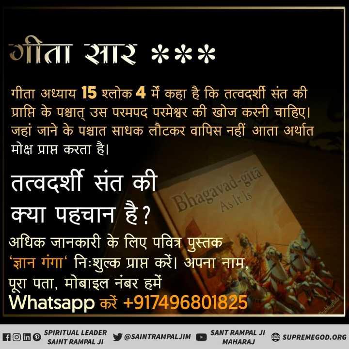 श्रीमद्भगवद्गीता_के_रहस्य - गीता सार * * * गीता अध्याय 15 श्लोक 4 में कहा है कि तत्वदर्शी संत की प्राप्ति के पश्चात् उस परमपद परमेश्वर की खोज करनी चाहिए । जहां जाने के पश्चात साधक लौटकर वापिस नहीं आता अर्थात मोक्ष प्राप्त करता है । तत्वदर्शी संत की क्या पहचान है ? अधिक जानकारी के लिए पवित्र पुस्तक ' ज्ञान गंगा निःशुल्क प्राप्त करें । अपना नाम , पूरा पता , मोबाइल नंबर हमें Whatsapp करें + 917496801825 Bhagavad - gitā As It Is F SPIRITUAL LEADER SANT RAMPAL JI A SUPREMEGOD . ORG V @ SAINTRAMPALJIMD SAINT RAMPAL JIS MAHARAJ - ShareChat