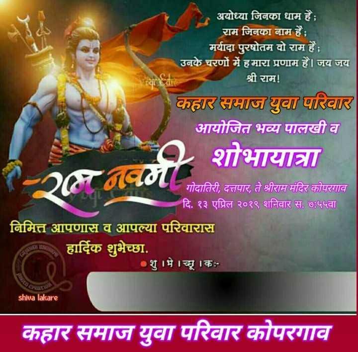 🚩श्रीरामनवमी उत्सव सोहळा 2019🚩 - अयोध्या जिनुका धाम है । राम जिनका नाम हैं ; मर्यादा पुरषोतम वो राम हैं । उनके चरणों में हमारा प्रणाम है । जय जय श्री राम ! कार समाज युवा परिवार आयोजित भव्य पालखी व शोभायात्रा गोदातिरी , दत्तपार , ते श्रीराम मंदिर कोपरगाव दि . १३ एप्रिल २०१९ शनिवार स . ७ : ५५वा निमित्त आपणास व आपल्या परिवारास हार्दिक शुभेच्छा . | शु । भे । च्छे । के shiva lakare कहार समाज युवा परिवार कोपरगाव - ShareChat