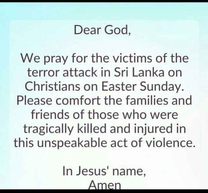📰 श्रीलंका में इमरजेंसी लागू - Dear God , We pray for the victims of the terror attack in Sri Lanka on Christians on Easter Sunday . Please comfort the families and friends of those who were tragically killed and injured in this unspeakable act of violence . In Jesus ' name , Amen - ShareChat