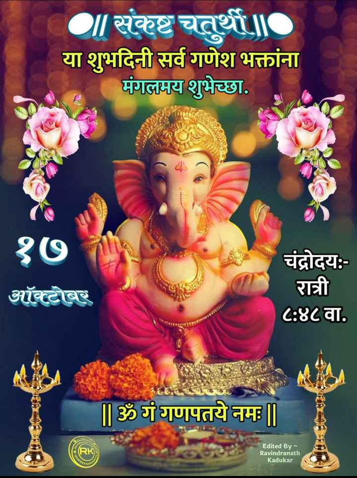 🌺 संकष्टी चतुर्थी - | संकष्ट चतुर्थी या शुभदिनी सर्व गणेश भक्तांना मंगलमय शुभेच्छा . १७ ऑक्टोबर चंद्रोदय : रात्री ८ : ४८ वा . | | ॐ गं गणपतये नमः ॥ FOR Edited By Ravindranath Kadukar - ShareChat