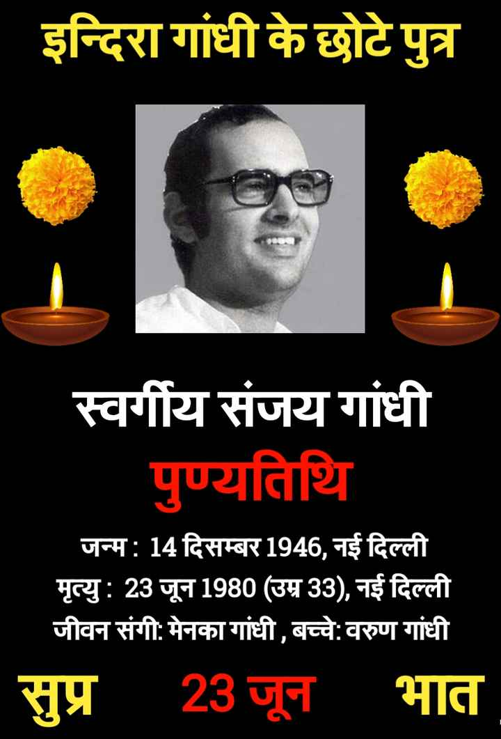 🌺 🙏 संजय गाँधी पुण्यतिथि - इन्दिरा गांधी के छोटे पुत्र स्वर्गीय संजय गांधी पुण्यतिथि जन्म : 14 दिसम्बर 1946 , नई दिल्ली मृत्यु : 23 जून 1980 ( उम्र 33 ) , नई दिल्ली जीवन संगी : मेनका गांधी , बच्चे : वरुण गांधी सुप्र 23 जून । भात - ShareChat