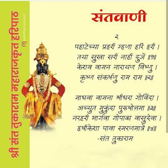 संतांची वाणी - संतवाणी pandharpurwar पहाटेच्या प्रहरी म्हणा हरि हरी । तया सुखा सरी नाही दुजें ॥ 9 ॥ केशव वामन नारायण विष्णु । कृष्ण संकर्षण राम राम ॥ २ ॥ श्री संत तुकाराम महाराजकृत हरिपाठ = माधवा वामना श्रीधरा गोविंदा । अच्युत मुकुंदा पुरूषोत्तमा ॥ ३ ॥ नरहरी भार्गवा गोपाका वासुदेवा । हृषीकेशा पावा स्मरणमात्रे ॥ ४ ॥ - संत तुकाराम - ShareChat