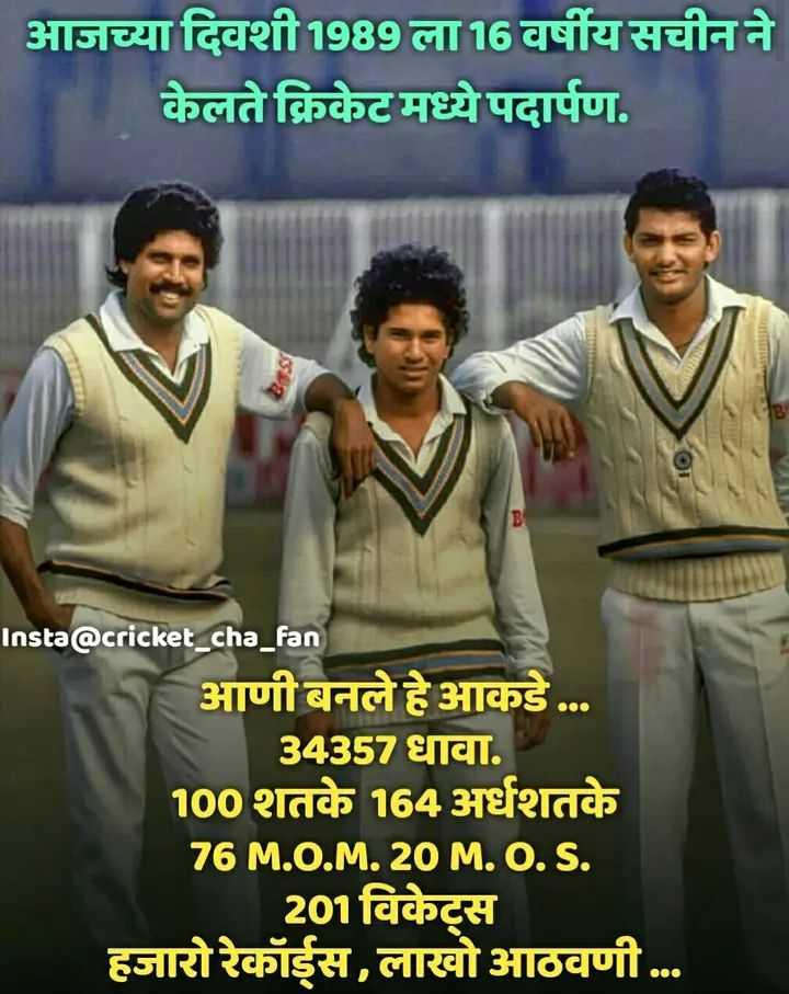 🏏सचिन तेंडुलकर - आजच्या दिवशी1989 ला 16 वर्षीय सचीन ने केलते क्रिकेटमध्ये पदार्पण . Insta @ cricket _ cha _ fan आणी बनले हे आकडे . . . 34357 धावा . 100 शतके 164 अर्धशतके 76 M . O . M . 20 M . O . S . 201विकेट्स हजारो रेकॉईस , लाखो आठवणी . . . - ShareChat