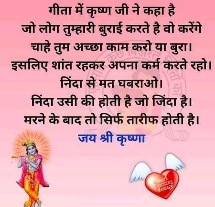 🙏सत्य वचन🙏 - गीता में कृष्ण जी ने कहा है जो लोग तुम्हारी बुराई करते है वो करेंगे चाहे तुम अच्छा काम करो या बुरा । इसलिए शांत रहकर अपना कर्म करते रहो । निंदा से मत घबराओ । निंदा उसी की होती है जो जिंदा है । मरने के बाद तो सिर्फ तारीफ होती है । जय श्री कृष्णा - ShareChat