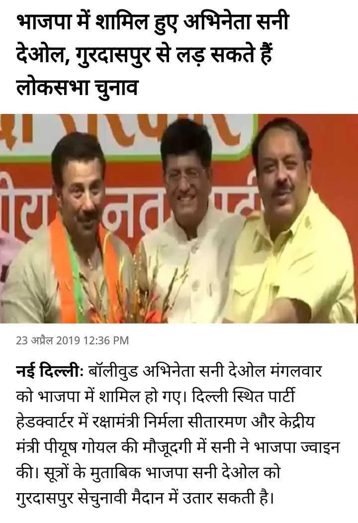 🗳 सनी देओल बीजेपी में शामिल - भाजपा में शामिल हुए अभिनेता सनी देओल , गुरदासपुर से लड़ सकते हैं लोकसभा चुनाव गनत पर्व 23 अप्रैल 2019 12 : 36 PM नई दिल्ली : बॉलीवुड अभिनेता सनी देओल मंगलवार को भाजपा में शामिल हो गए । दिल्ली स्थित पार्टी हेडक्वार्टर में रक्षामंत्री निर्मला सीतारमण और केद्रीय मंत्री पीयूष गोयल की मौजूदगी में सनी ने भाजपा ज्वाइन की । सूत्रों के मुताबिक भाजपा सनी देओल को गुरदासपुर सेचुनावी मैदान में उतार सकती है । - ShareChat