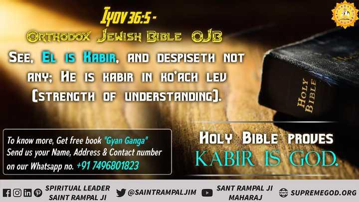 🎤सबसे बड़ा khabri कौन - Lyov 36 : 5 ORTHODOX JEWISH BIBLE OJB SEE , EL IS KABIR , AND DESPISETH NOT ANY ; HE IS KABIR IN KOʻACH LEV ( STRENGTH OF UNDERSTANDING ) . HOLY BIBLE To know more , Get free book Gyan Ganga Send us your Name , Address & Contact number on our Whatsapp no . + 91 7496801823 HOLY BIBLE PROVES KABIR IS GOD . foin O SPIRITUAL LEADER SAINT RAMPAL JI SANT RAMPAL JI A SUPREMEGOD . ORG MAHARAJ - ShareChat