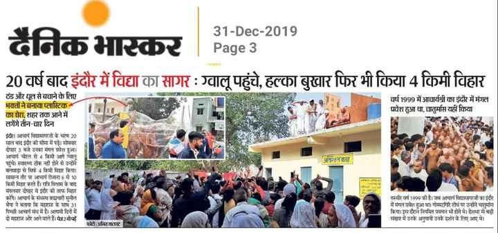 📰 समाचार एवं न्यूज़ पेपर क्लिप - 31 - Dec - 2019 दैनिकभास्कर | Pages 20 वर्ष बाद इंदौर में विद्या का सागर : ग्वालू पहुंचे , हल्का बुखार फिर भी किया 4 किमी विहार ॐ RPOS वर्ष 1999 में आचार्यश्री का इंदौर में मंगल प्रवेश हुआ था , चातुर्मास यहीं किया ठंड और धूल से बचाने के लिए भक्तों ने बनाया प्लास्टिक का घेरा , शहर तक आने में लगेंगे तीन - चार दिन इंदौर । आचार्य विद्यासागरजी के चरण 20 साल बाद इंदीर की सीमा में पड़े । सोमवार दोपहर 3 बजे उनका मंगल प्रवेश हुआ । आचार्य चोरल से 4 किमी आगे ग्वालू पहुंचे । स्वास्थ्य ठीक नहीं होने से उन्होंने वलवाड़ा से सिर्फ 4 किमी विहार किया । सामान्य तौर पर आचार्य रोजाना 8 से 10 किमी विहार करते हैं । रात्रि विश्राम के बाद मंगलवार दोपहर वे इंदौर की तरफ विहार करेंगे । आचार्य के संधस्थ ब्रह्मचारी सुनील भैया ने बताया कि महाराज के साथ 31 पिच्छी आचार्य संध में हैं । आगामी दिनों में दो महाराज और आने वाले हैं । पेज2भीपहें अतिरिक्तका तस्वीर वर्ष 1999 की है । जब आचार्य विद्यासागरजी का इंदौर में मंगल प्रवेश हुआ था । गोम्मटगिरि तीर्थ पर उन्होंने चातुर्मास किया । इस दौरान नियमित प्रवचन भी होते थे । देशभर से बड़ी संख्या में उनके अनुयायी उनके दर्शन के लिए आए थे । फोटो : अमित सातगट - ShareChat