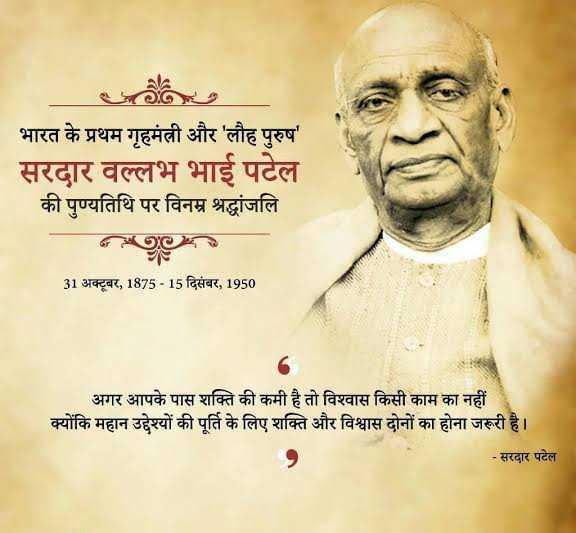 🙏सरदार पटेल पुण्यतिथि - * भारत के प्रथम गृहमंत्री और ' लौह पुरुष ' सरदार वल्लभ भाई पटेल की पुण्यतिथि पर विनम्र श्रद्धांजलि 31 अक्टूबर , 1875 - 15 दिसंबर , 1950 अगर आपके पास शक्ति की कमी है तो विश्वास किसी काम का नहीं क्योंकि महान उद्देश्यों की पूर्ति के लिए शक्ति और विश्वास दोनों का होना जरूरी है । - सरदार पटेल - ShareChat