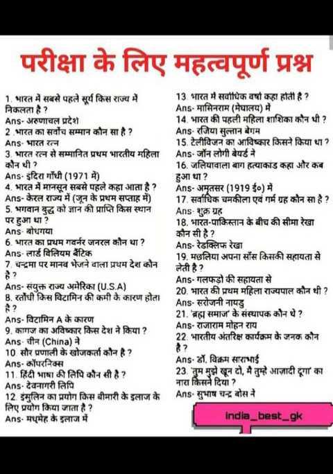 🧮 सरल गणित / Reasoning - परीक्षा के लिए महत्वपूर्ण प्रश्न 1 . भारत में सबसे पहले सूर्य किस राज्य में निकलता है ? Ans - अरुणाचल प्रदेश 2 भारत का सर्वोच सम्मान कौन सा है ? Ans - भारत रत्न 3 . भारत रत्न से सम्मानित प्रथम भारतीय महिला कौन थी ? Ans . इंदिरा गाँधी ( 1971 में ) 4 . भारत में मानसून सबसे पहले कहा आता है ? Ans - केरल राज्य में ( जून के प्रथम सप्ताह में ) 5 . भगवान बुद्ध को ज्ञान की प्राप्ति किस स्थान पर हुआ था ? Ans - बोधगया 6 . भारत का प्रथम गवर्नर जनरल कौन था ? Ans - लार्ड विलियम बैंटिक 7 . चन्द्रमा पर मानव भेजने वाला प्रथम देश कौन 13 . भारत में सर्वाधिक वर्षा कहा होती है ? Ans - मासिनराम ( मेघालय ) में 14 . भारत की पहली महिला शाशिका कौन थी ? Ans - रजिया सुल्तान बेगम 15 . टेलीविजन का आविष्कार किसने किया था ? Ans - जॉन लोगी बेयर्ड ने 16 . जलियावाला बाग हत्याकाड कहा और कब हुआ था ? Ans - अमृतसर ( 1919 ई० ) में 17 . सर्वाधिक चमकीला एवं गर्म ग्रह कौन सा है ? Ans - शुक्र ग्रह 18 . भारत - पाकिस्तान के बीच की सीमा रेखा कौन सी है ? Ans - रेडक्लिफ रेखा 19 . मछलिया अपना सॉस किसकी सहायता से लेती है ? Ans - गलफड़ो की सहायता से 20 . भारत की प्रथम महिला राज्यपाल कौन थी ? Ans - सरोजनी नायडु 21 . ' ब्रह्म समाज के संस्थापक कौन थे ? Ans - राजाराम मोहन राय 22 . भारतीय अंतरिक्ष कार्यक्रम के जनक कौन है ? Ans - डॉ . विक्रम साराभाई 23 . ' तुम मुझे खून दो , मै तुम्हे आजादी दूगा का नारा किसने दिया ? Ans . सुभाष चन्द्र बोस ने India _ best _ gk Ans - संयुक्त राज्य अमेरिका ( U . S . A ) B . रतौंधी किस विटामिन की कमी के कारण होता Ans - विटामिन A के कारण 9 . कागज का अविष्कार किस देश ने किया ? Ans - चीन ( China ) ने 10 सौर प्रणाली के खोजकर्ता कौन है ? Ans - कॉपरनिक्स 11 . हिंदी भाषा की लिपि कौन सी है ? Ans - देवनागरी लिपि 12 . इंसुलिन का प्रयोग किस बीमारी के इलाज के लिए प्रयोग किया जाता है ? Ans - मधुमेह के इलाज में - ShareChat