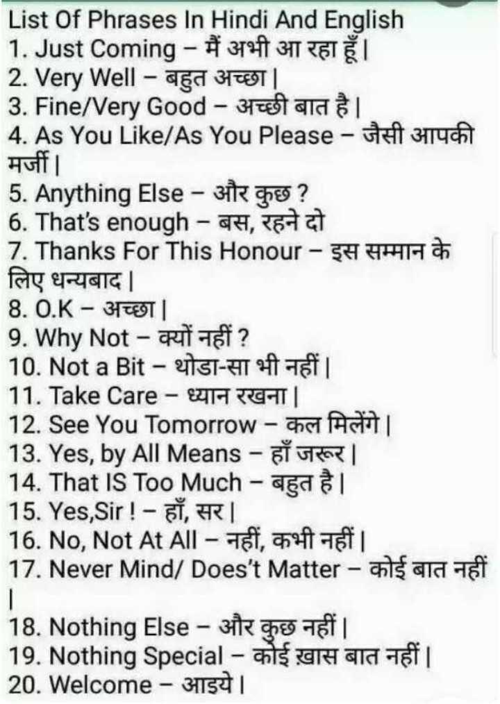 🧮 सरल गणित / Reasoning - List Of Phrases In Hindi And English 1 . Just Coming - मैं अभी आ रहा हूँ । 2 . Very Well - बहुत अच्छा | 3 . Fine / Very Good - अच्छी बात है । 4 . As You Like / As You Please - जैसी आपकी | मज | 5 . Anything Else - और कुछ ? 6 . That ' s enough - बस , रहने दो 7 . Thanks For This Honour - इस सम्मान के लिए धन्यबाद | 8 . 0 . K - अच्छा । 9 . Why Not - क्यों नहीं ? 10 . Not a Bit - थोड़ा - सा भी नहीं | | 11 . Take Care - ध्यान रखना | 12 . See You Tomorrow - कल मिलेंगे । 13 . Yes , by AIIMeans - हाँ जरूर | | 14 . That IS Too Much - बहुत है । 15 . Yes , Sir ! - हाँ , सर | 16 . No , Not At All - नहीं , कभी नहीं । 17 . Never Mind / Does ' t Matter - कोई बात नहीं 18 . Nothing Else - और कुछ नहीं । 19 . Nothing Special - कोई ख़ास बात नहीं । 20 . Welcome - आइये । - ShareChat
