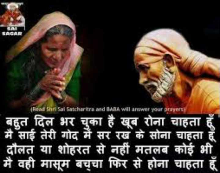 🙏 साईं बाबा पुण्यतिथि - Read Shri Sal Satcharitra and BABA will answer your prayers बहुत दिल भर चुका है खूब रोना चाहता हूँ मैं साई तेरी गोद में सर रख के सोना चाहता हूँ दौलत या शोहरत से नहीं मतलब कोई भी मैं वही मासूम बच्चा फिर से होना चाहता हूँ - ShareChat