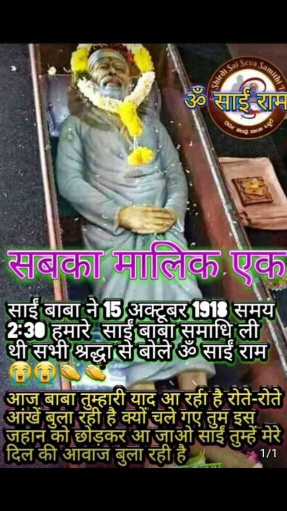 🙏 साईं बाबा पुण्यतिथि - sal Seva So Samithi shirdi Sa ॐ साई राम सबका मालिक एक साईं बाबा ने 15 अक्टूबर 1918 समय 2 : 30 हमारे साईं बाबा समाधि ली । थी सभी श्रद्धा से बोले ॐ साईं राम आज बाबा तुम्हारी याद आ रही है रोते - रोते आंखें बुला रही है क्यों चले गए तुम इस . . जहान को छोड़कर आ जाओ साईं तुम्हें मेरे दिल की आवाज बुला रही है 11 - ShareChat