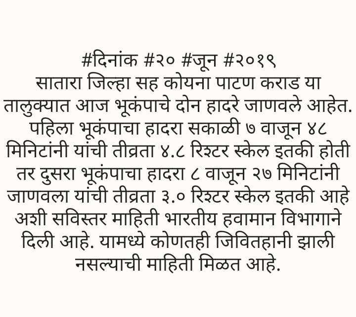 🗞साताऱ्यात भुकंपाचे धक्के - # दिनांक # २० # जून # २०१९ सातारा जिल्हा सह कोयना पाटण कराड या तालुक्यात आज भूकंपाचे दोन हादरे जाणवले आहेत . पहिला भूकंपाचा हादरा सकाळी ७ वाजून ४८ मिनिटांनी यांची तीव्रता ४ . ८ रिश्टर स्केल इतकी होती तर दुसरा भूकंपाचा हादरा ८ वाजून २७ मिनिटांनी । जाणवला यांची तीव्रता ३ . ० रिश्टर स्केल इतकी आहे . अशी सविस्तर माहिती भारतीय हवामान विभागाने | दिली आहे . यामध्ये कोणतही जिवितहानी झाली नसल्याची माहिती मिळत आहे . - ShareChat