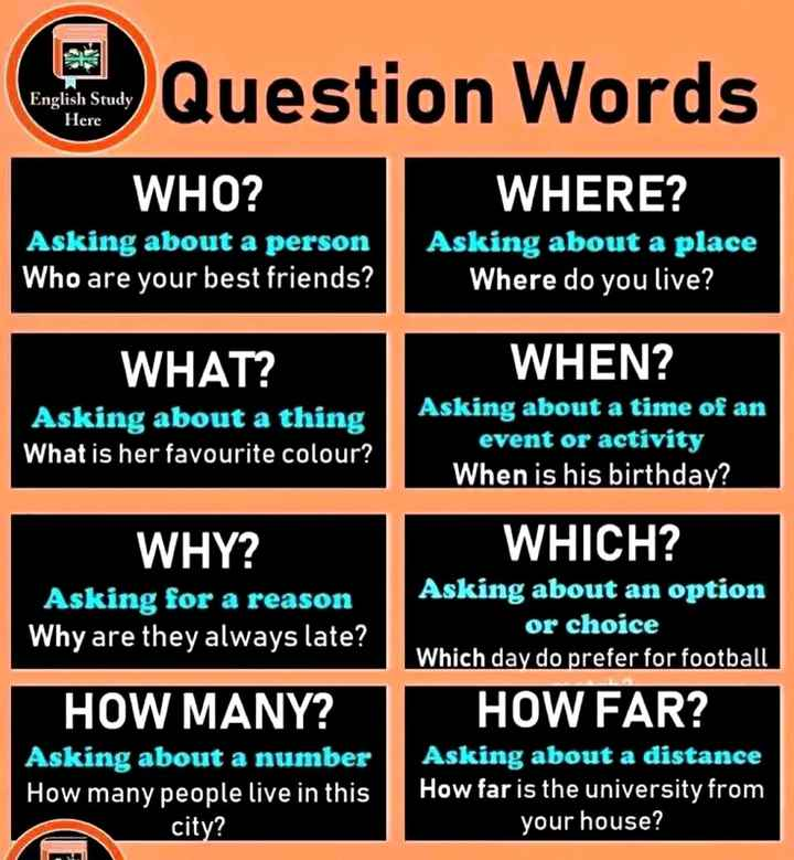 सामान्य ज्ञान - Question Words English Study Here WHO ? Asking about a person Who are your best friends ? WHERE ? Asking about a place Where do you live ? WHAT ? Asking about a thing What is her favourite colour ? WHEN ? Asking about a time of an event or activity When is his birthday ? WHY ? Asking for a reason Why are they always late ? WHICH ? Asking about an option or choice Which day do prefer for football HOW FAR ? Asking about a distance How far is the university from your house ? HOW MANY ? Asking about a number How many people live in this city ? - ShareChat