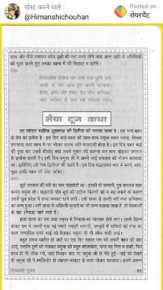 🙌साहसी नारी - पोस्ट करने वाले : @ Himanshichouhan Posted on : शेयरचैट घास और पौधे लगाकर सदेव वृक्षों की रक्षा करते रहेंगे तथा अन्न आदि से अतिथियों की पूजा करते हुए उनका स्वप्न में भी निरादर न करेंगे । विनयशील संतोष श्रम क्षमा दया शुपि दान , लक्ष्मी के जब अन्न हुए सरखे कल्याण । हिंसा , क्रोप और यां , देप लोभ व्यभिचार , चोरो आदिक से सदा रखे दद्धिता प्यारा । भैया दूज कथा चार त्योहार कार्तिक शुक्लपक्ष की द्वितीया को मनाया जाता है । यह भाई - बहन । के प्रेम का प्रतीक है । इस दिन भाई - बहन को साथ - साथ यमुना स्नान करना , तिलक लगवाना तथा बहन के घर भोजन करना अति फलदायी होता है । इस दिन बहन भाई : की पूजा कर उत्तके दीर्घायु तथा अपने तुहाग की कामना कर हाथ जोड़कर यमराज से प्रार्थना करती है । इसी दिन यमुना जी ने अपने भाई यमराज को भोजन करवाया या । इसीलिए उसे ' यम द्वितीया ' भी करते हैं । इस दिन श्रद्धावनत भाव से स्वर्ण , वस्त्र , मुद्रा आदि बहन को देना चाहिए । सूर्य भगवान की स्त्री का नाम संज्ञादेवो था इनकी दो सन्ता , पुत्र यमराज तथा कन्या यमुना थी । संज्ञादेवी पति सूर्य की उदोप्न किरणों को न सह सकने के कारण - Fउत्तरी ध्रुव प्रदेश में छाया बनकर रहने लगी । उसी छाया से ताप्ती नदी तथा शनिश्चर का जन्म हुआ । उसी छाया से अश्विनी कुमारों का भी जना बताया जाता है , जो देवताओं के वध भिषज ) माने जाते हैं । इधर छाया का यम तथा यमुना से विमाता - सा व्यवहार होने लगा । इससे खिन्न होकर यन ने अपनी एक नई नगरी यमपुरी बसायी , यमपरी में पापियों को दण्ड का काम सम्पादित करते भाई को देखकर यमुना जी गौ लोक चली आई । बहुत समय व्यतीत हो जाने पर एक दिन सहसा यम को अपनी बहन को याद   आद , उन्होंने दुलों को भेजकर यमुना को बहुत सोजवाया , मगर यह मिल न सकी , फिर स्वयं ही गा लोक गवे , जहां विश्राम घाट पर यमुना जी से भेंट हुई - भाई को देखते ही यमुना जी ने हर्षविभोर हो स्वागत - सत्कार के साथ भोजन करवाया । इससे प्रसन्न - दीपावली पूजन - ShareChat