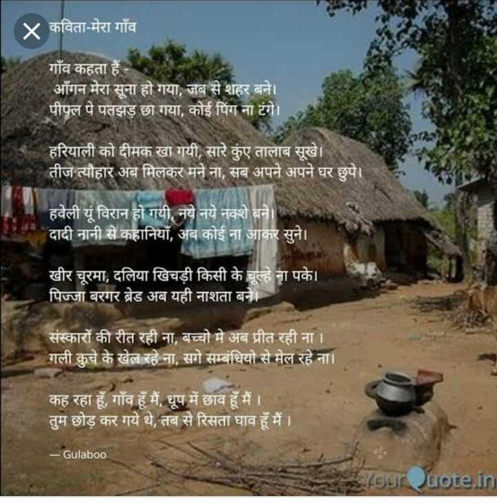 🖋 साहित्य शीर्षक - गाँव - ४ कविता - मेरा गाँव गाँव कहता हैं । आँगन मेरा सूना हो गया , जब से शहर बने । पीपल पे पतझड़ छा गया , कोई पिंग ना टंगे । हरियाली को दीमक खा गयी , सारे कुंए तालाब सूखे । तीज त्यौहार अब मिलकर मने ना , सब अपने अपने घर छुपे । हवेली यूं विरान हो गयी , नये नये नक्शे बने । दादी नानी से कहानियाँ , अब कोई ना आकर सुने । खीर चूरमा , दलिया खिचड़ी किसी के चूल्हे ना पके । । पिज्जा बरगर ब्रेड अब यही नाशता बने । । संस्कारों की रीत रही ना , बच्चो मे अब प्रीत रही ना । । गली कुचे के खेल रहे ना , सगे सम्बंधियो से मेल रहे ना । ' कह रहा हूँ , गाँव हूँ मैं , धूप में छाव हूँ मैं । तुम छोड़ कर गये थे , तब से रिसता घाव हूँ मैं । । - Gulabo0 Your Quote . in - ShareChat