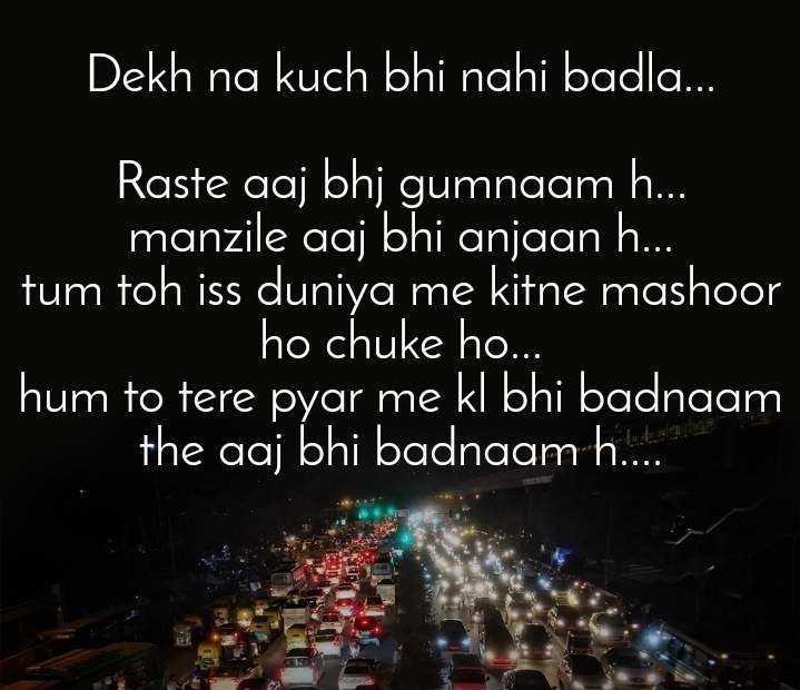 🖋 साहित्य शीर्षक - बदनाम हुए - Dekh na bhi nahi badla . . . Raste aaj bhi gumnaam h . . . manzile aaj bhi anjaan h . . . tum toh iss duniya me kitne mashoor ho chuke ho . . . hum to tere pyar me kl bhi badnaam the aaj bhi badnaam h . . . . - ShareChat