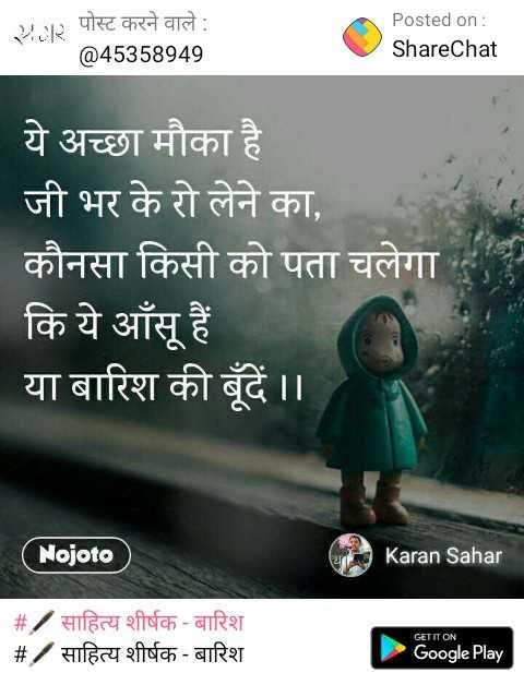 🖋 साहित्य शीर्षक - बारिश - | | २ पोस्ट करने वाले : @ 45358949 Posted on : ShareChat ये अच्छा मौका है । | जी भर के रो लेने का , | कौनसा किसी को पता चलेगा कि ये आँसू हैं । या बारिश की बूंदें । । ( ojoto ) Karan Sahar # / साहित्य शीर्षक - बारिश | # / साहित्य शीर्षक - बारिश GET IT ON Google Play - ShareChat
