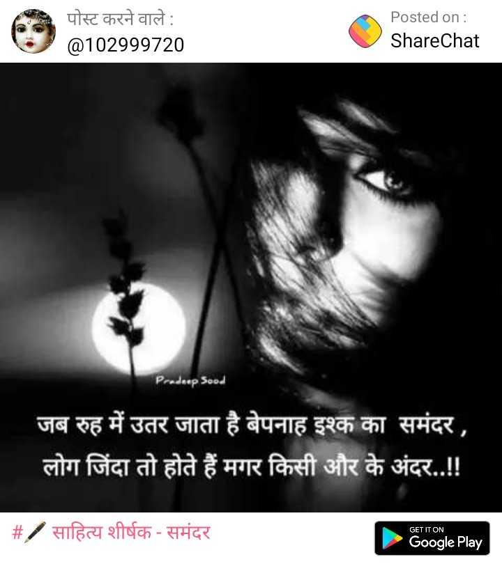🖋 साहित्य शीर्षक - समंदर - पोस्ट करने वाले : @ 102999720 Posted on : ShareChat Pradeep Sood जब रुह में उतर जाता है बेपनाह इश्क का समंदर , लोग जिंदा तो होते हैं मगर किसी और के अंदर . . ! ! # / साहित्य शीर्षक - समंदर । GET IT ON Google Play - ShareChat