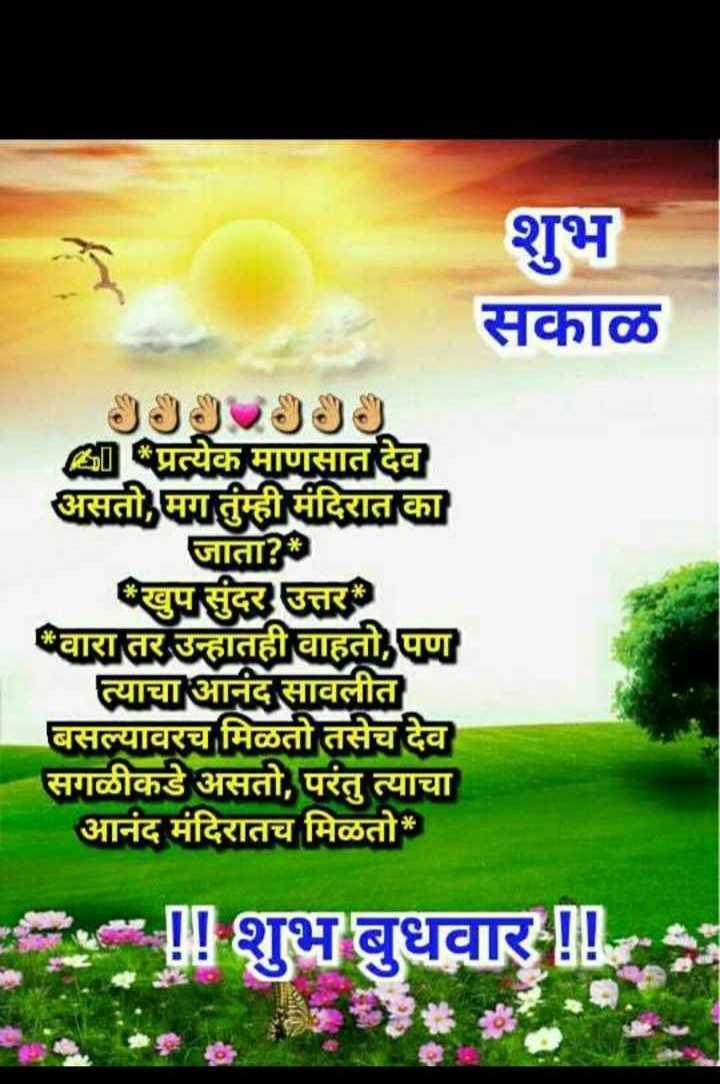 🌄सुप्रभात - शुभ सकाळ प्रत्येक माणसात देव असतो , मग तुम्ही मंदिरात का जाता ? खुप सुंदर उत्तर वारा तर उन्हातही वाहतो , पण त्याचा आनंद सावलीत बसल्यावरच मिळतो तसेच देव सगळीकडे असतो , परंतु त्याचा आनंद मंदिरातच मिळतो * ! ! शुभ बुधवार ! ! - ShareChat
