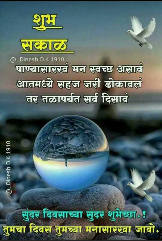 🌄सुप्रभात - शुभ सकाळ @ _ Dinesh D . K 1910 पाण्यासारखं मन स्वच्छ असावं आतमध्ये सहज जरी डोकावलं तर तळापर्यंत सर्व दिसावं @ _ Dinesh D . K 1910 सुंदर दिवसाच्या सुंदर शुभेच्छा . ! तुमचा दिवस तुमच्या मनासारखा जावो . - ShareChat