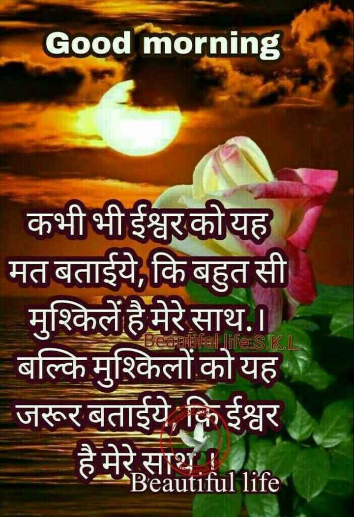 🌞 सुप्रभात 🌞 - Good morning कभी भी ईश्वर को यह मत बताईये , कि बहुत सी _ मुश्किलें है मेरे साथ . । बल्कि मुश्किलों को यह जरूर बताईये कि ईश्वर है मेरे साथ । PU Beautiful life Beautiful life S . KL - ShareChat