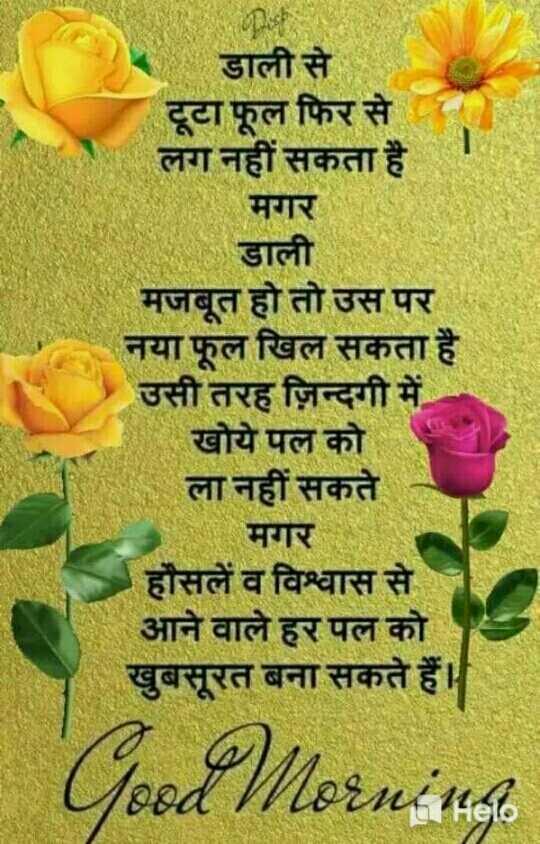 🌄  सुप्रभात - डाली से टूटा फूल फिर से लग नहीं सकता है । मगर डाली मजबूत हो तो उस पर नया फूल खिल सकता है । उसी तरह ज़िन्दगी में खोये पल को ला नहीं सकते मगर हौसलें व विश्वास से आने वाले हर पल को खुबसूरत बना सकते हैं । Tood Mornine - ShareChat