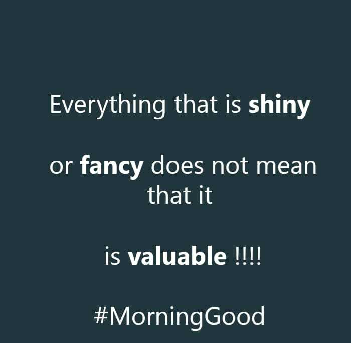 🌄सुप्रभात - Everything that is shiny or fancy does not mean that it is valuable ! ! ! ! # Morning Good - ShareChat