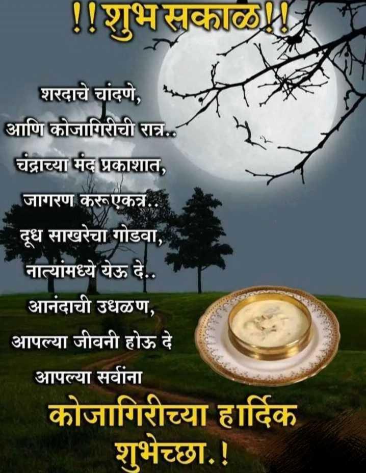 🌄सुप्रभात - ! ! शुभ सकाळ शरदाचे चांदणे , आणि कोजागिरीची रात्र . . . चंद्राच्या मंद प्रकाशात , जागरण करूएकत्र . . . दूध साखरेचा गोडवा , नात्यांमध्ये येऊ दे . . आनंदाची उधळण , आपल्या जीवनी होऊ दे आपल्या सर्वांना कोजागिरीच्या हार्दिक शुभेच्छा . ! - ShareChat